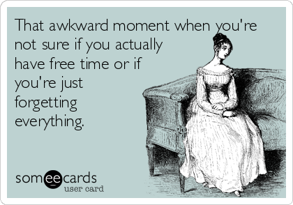 That awkward moment when you're not sure if you actually have free time or if you're just forgetting everything. | Confession Ecard | someecards.com
