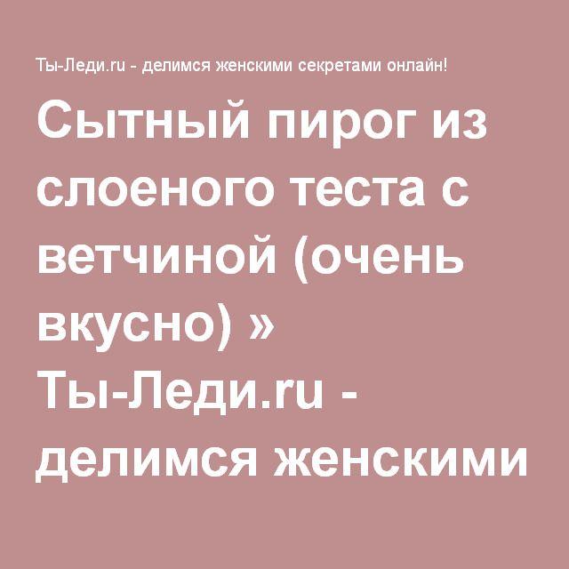 Сытный пирог из слоеного теста с ветчиной (очень вкусно) » Ты-Леди.ru - делимся женскими секретами онлайн!