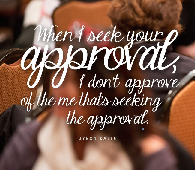 """Kết quả hình ảnh cho """"When I seek your approval, I don't approve of the me that's seeking the approval."""" ~Byron Katie"""