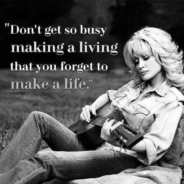 Don't get so busy making a living that you forget to make a life.  Dolly Parton quote.