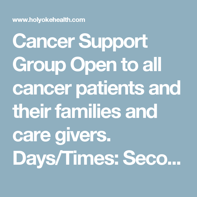 Cancer Support Group  Open to all cancer patients and their families and care givers.  Days/Times: Second Tuesday of each month from 4:30 - 6:00 p.m.  Location: Fran Como Conference Room  Contact: Jolene Lambert at (413) 534-2501