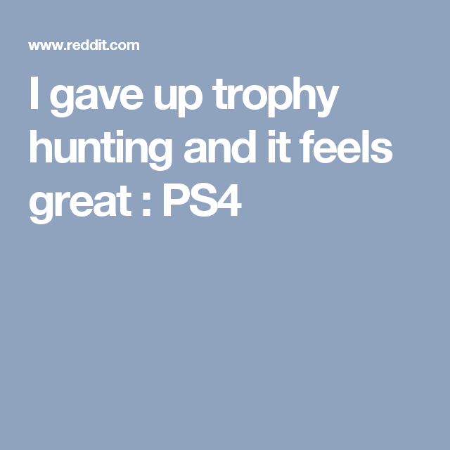 I gave up trophy hunting and it feels great : PS4