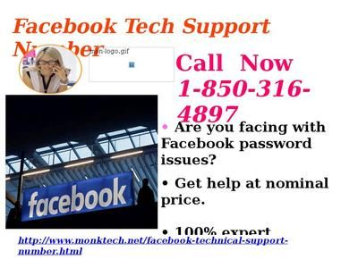 FB Account Is Not Safe: Get Help from Facebook Tech Support Number 1-850-316-4897 Team Following are the services provided by Facebook Tech Support Number : • Available on toll free number • Unlimited technical support • 24/7 Availability So, give a ring on our toll free number 1-850-316-4897 and grab this service to fix the problems. For more Detail visit our site http://www.monktech.net/facebook-technical-support-number.html