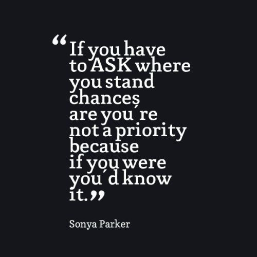 If You Have To Ask Where You Stand Chances Are Youre Not A Priority