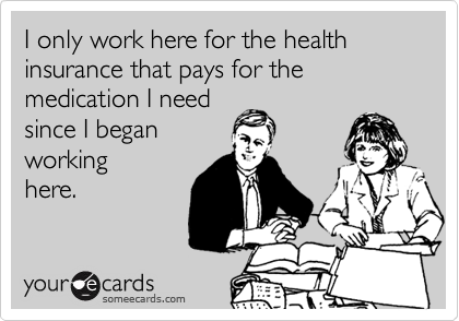 I Only Work Here For The Health Insurance That Pays For The Medication I Need Since I Began Working Here Work Humor Ecards Funny Funny Quotes
