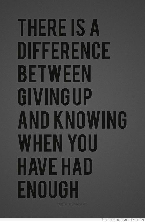 There Is A Difference Between Giving Up And Knowing When You Have