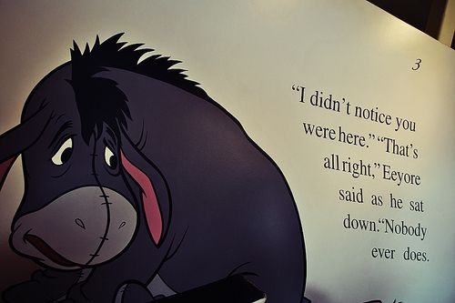 """I didn't notice you were here."" ""That's all right."" Eeyore said as he sat down.  ""Nobody ever does."""