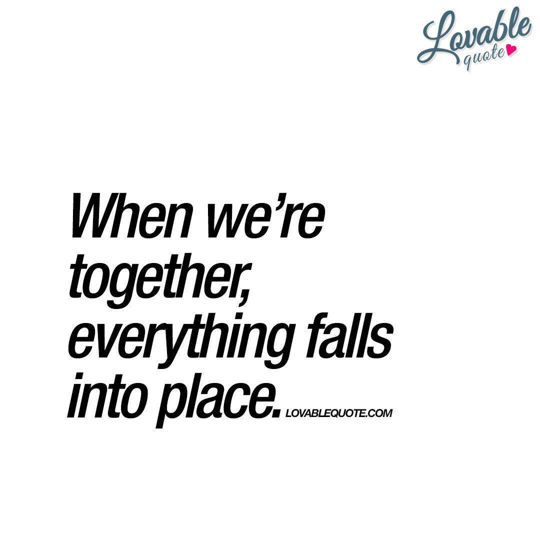 "Together Quotes When We're Together Everything Falls Into Place."" This Is Truly"