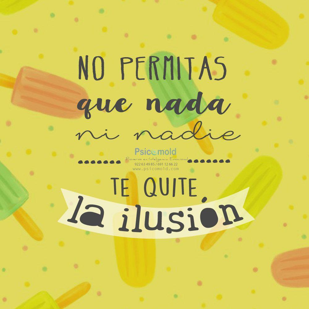No Permitas Que Nada Ni Nadie Te Quite La Ilusion Feliz Lunes