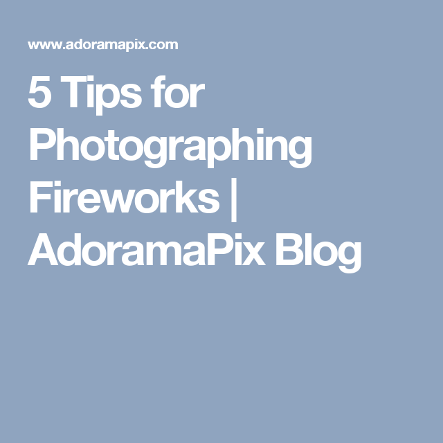 5 Tips for Photographing Fireworks   AdoramaPix Blog