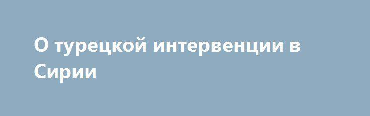 О турецкой интервенции в Сирии http://rusdozor.ru/2016/08/26/o-tureckoj-intervencii-v-sirii/  24 августа президент Турции Реджеп Тайип Эрдоган объявил о том, что вооружённые силы его страны начали наступательную операцию в Сирии. Целью операции, по словам турецкого лидера, является нанесение максимального урона террористическим организациям, ведущим войну против Турции с сирийской территории. К ...