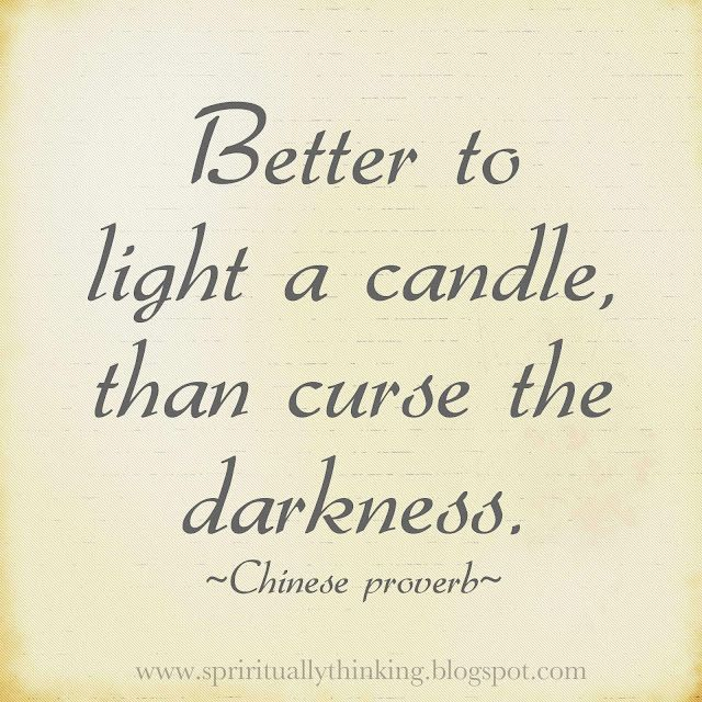 """""""Better to light a candle, than curse the darkness."""" ~Chinese proverb"""
