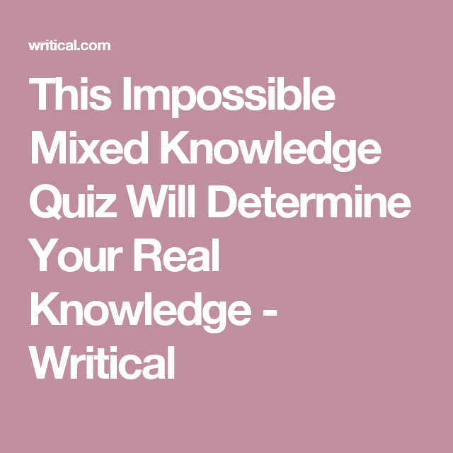 This Impossible Mixed Knowledge Quiz Will Determine Your Real Knowledge - Writical