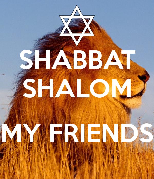 shabbat shalom my friends .i wish you all, joyfull and peacefull