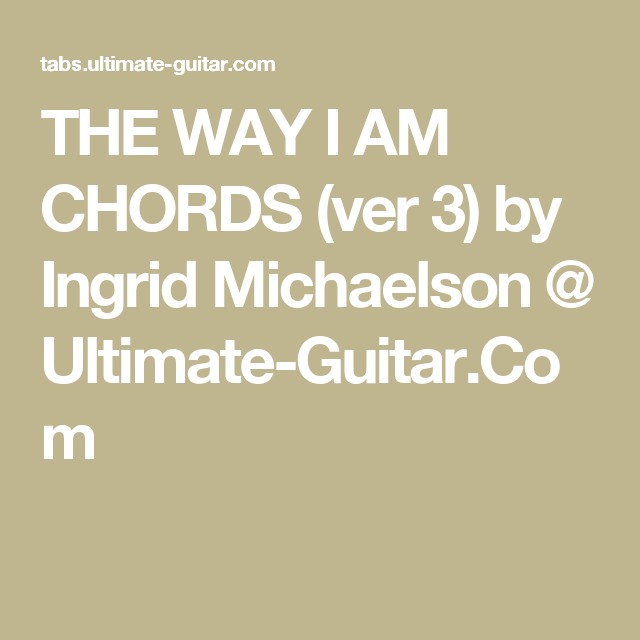 THE WAY I AM CHORDS (ver 3) by Ingrid Michaelson @ Ultimate-Guitar ...