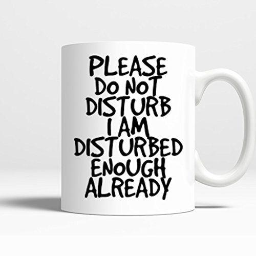 Novelty Coffee Mug - Please Do Not Disturb I Am Disturbed Enough Already - 11 Oz Coffee Mug Printed on BOTH SIDES