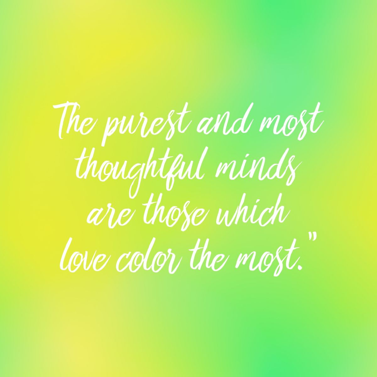 The Purest And Most Thoughtful Minds Are Those That Love Color The