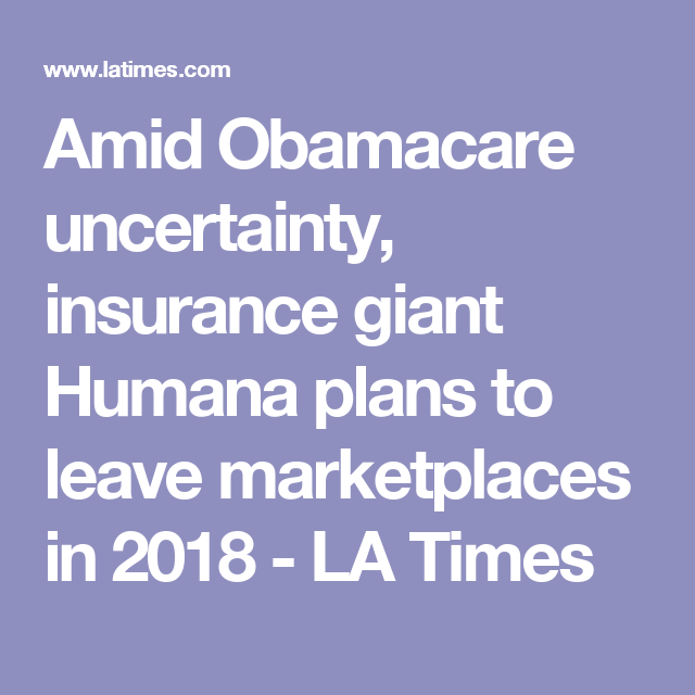 Amid Obamacare Uncertainty Insurance Giant Humana Plans To Leave Marketplaces In 2018 Obamacare How To Plan La Times