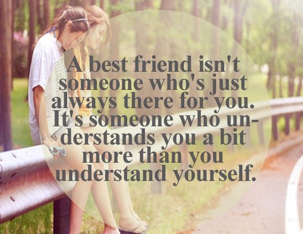 Best friends are there for you and understands you more than you understand yourself.