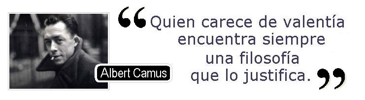 Quien carece de valentía encuentra siempre una filosofía que lo justifica (Albert Camus)