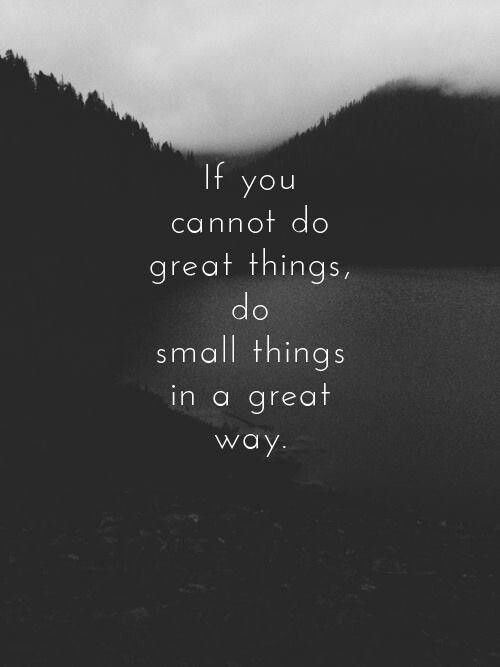 If you can't do great things, do small things in a great way;) V