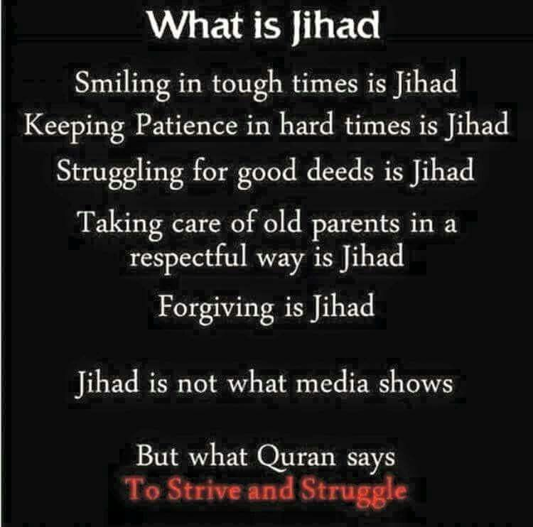 Jihad true meaning and concept not the media biased view.  To strive and struggle.  In the application and spreading and observation of the message of peace...  It is simply a challenge/strive for a personal struggle for betterment in our lives...  Beautiful examples of Jihad. Smiling in tough times.  Keeping / Being patient in hard times Struggling for good deeds Taking care of ( old ) parents in a respectful way Forgiving those who have wronged you.   Qur'an spreads a message to personally…