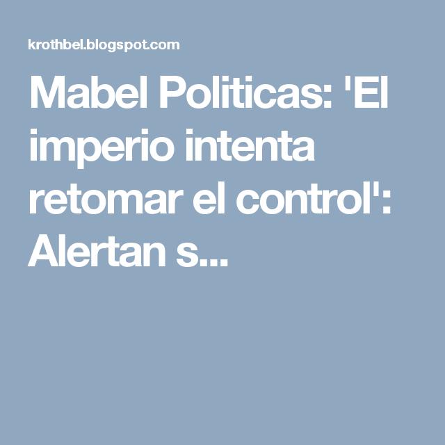 Mabel Politicas: 'El imperio intenta retomar el control': Alertan s...