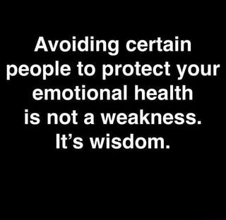 Avoiding certain people to protect your emotional health is not a weakness. It's wisdom. - )