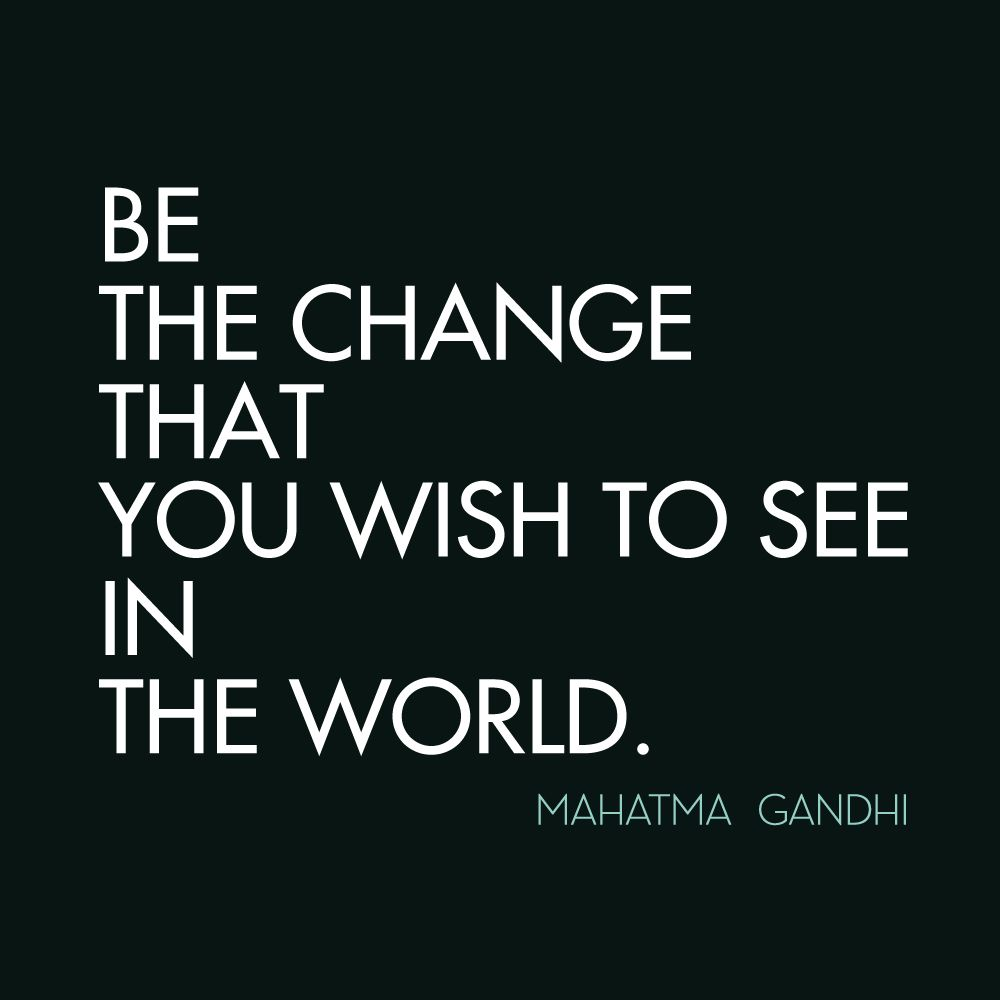 """""""Be The Change That You Wish To See In The World"""
