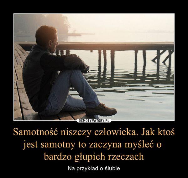 Samotność Niszczy Człowieka Jak Ktoś Jest Samotny To