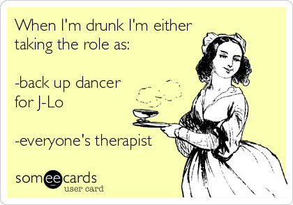 When I'm drunk I'm either taking the role as: -back up dancer for J-Lo -everyone's therapist.