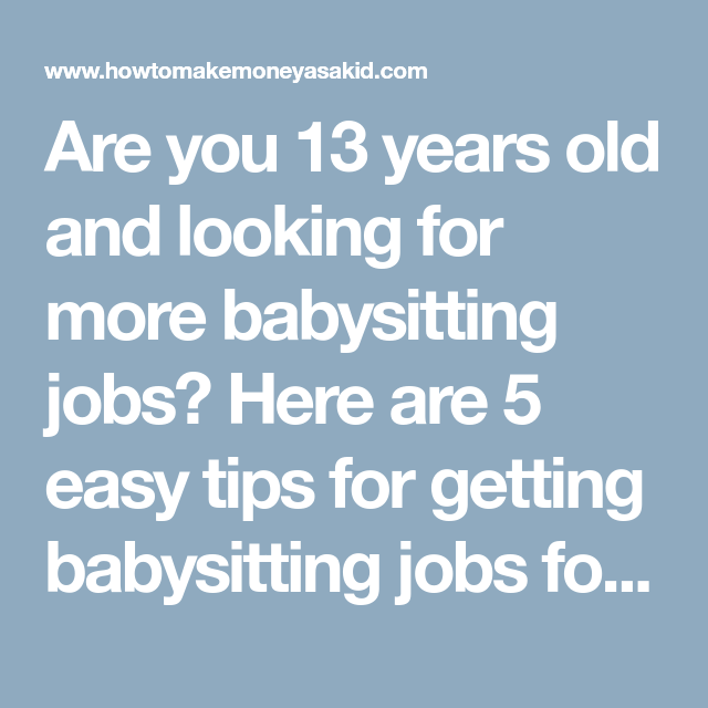 are you 13 years old and looking for more babysitting jobs here are 5 easy