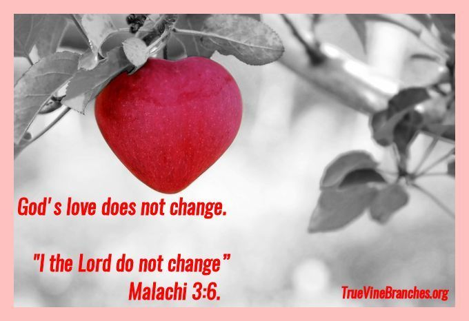 God's love does not change. Malachi 3:6 says I the Lord do not change. True Vine Branches Ministries - www.truevinebranches.org