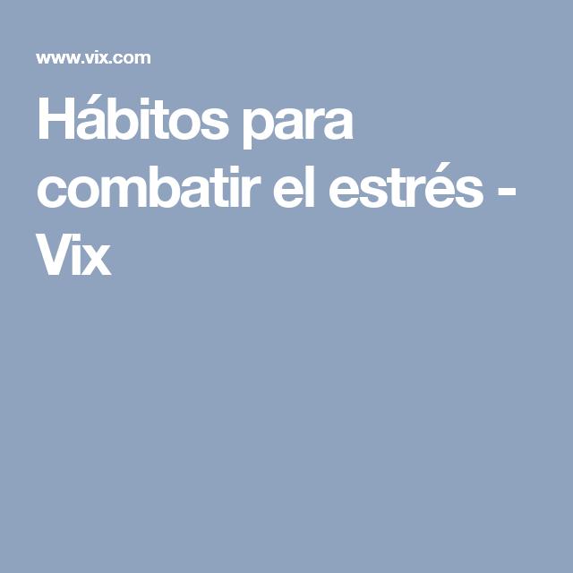 Hábitos para combatir el estrés - Vix