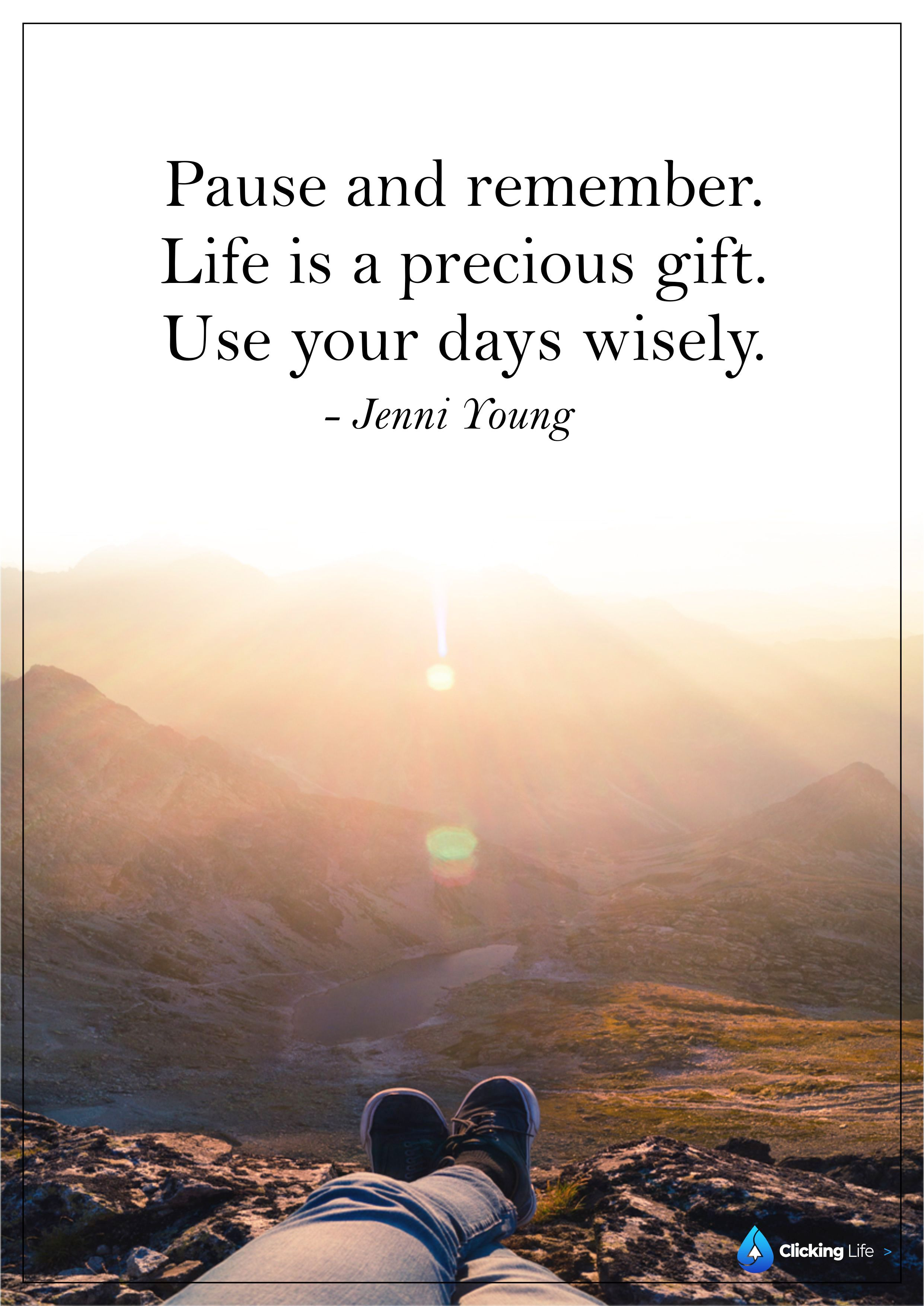 Pause and remember— Life is a precious gift. Use your days ...