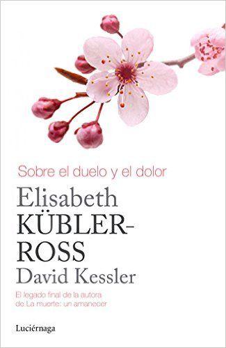 Sobre El Duelo Y El Dolor Biblioteca Elisabeth Kubler Ross Amazon Es Elisabeth Kubler Ross David Kessler Elisabeth Kubler Ross Libros De Tanatologia Dolor