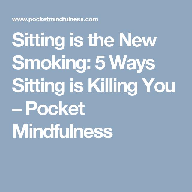Sitting is the New Smoking: 5 Ways Sitting is Killing You – Pocket Mindfulness