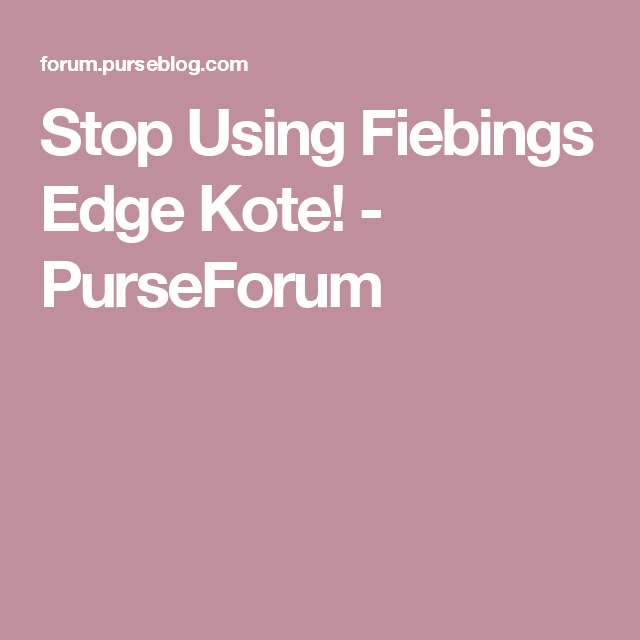 f098f8ab62b Stop Using Fiebings Edge Kote! - PurseForum
