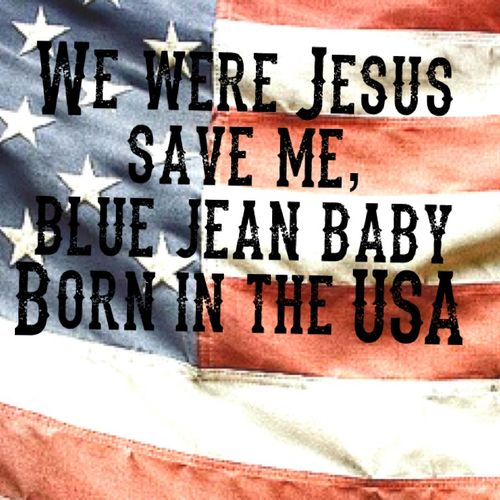 We Were Jesus Save Me Blue Jean Baby Born In The Usa Trailer Park Truck Stop Faded Little Map Country Song Quotes Country Music Quotes Country Music Lyrics