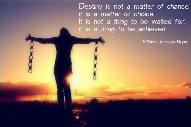 Destiny is not a matter of chance..