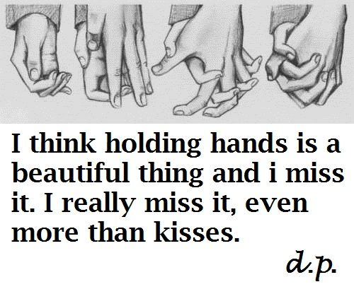 .i think holding hands is a beautiful thing and I miss it. I really miss it, even more than kisses.