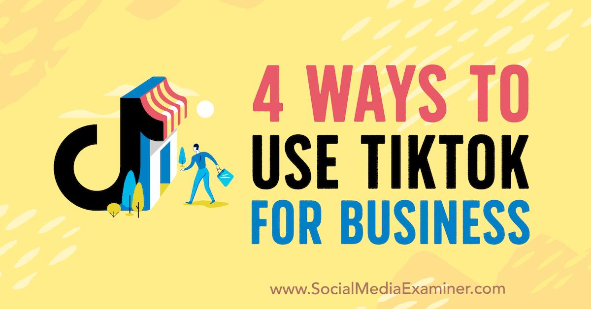 4 Ways To Use Tiktok For Business Social Media Examiner Social Media Examiner Blog Social Media Small Business Social Media