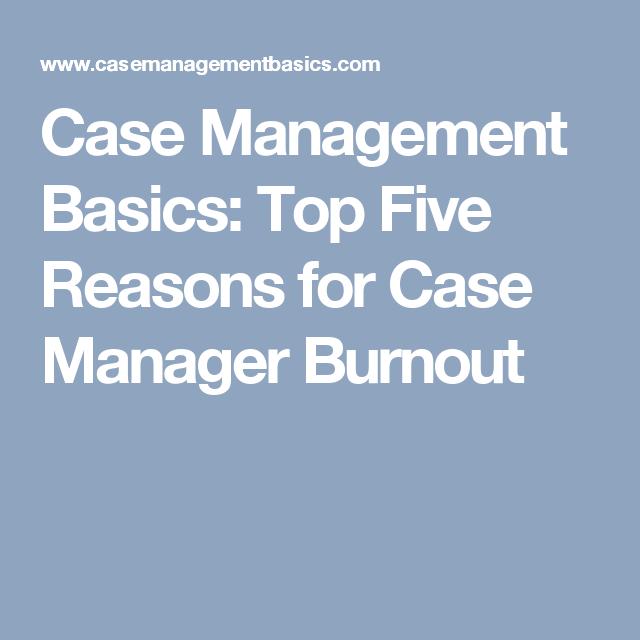 Case Management Basics Top Five Reasons For Case Manager Burnout