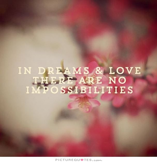 In Dreams And Love There Are No Impossibilities. Picture Quotes.