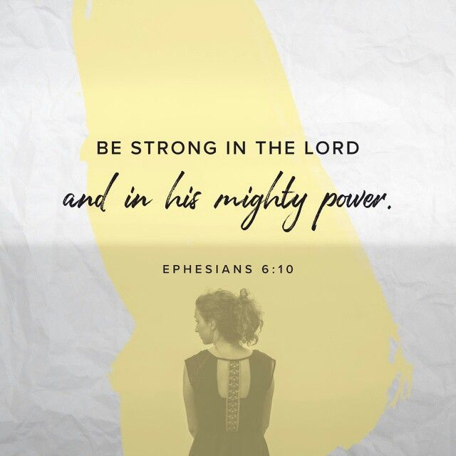 Finally, my brethren, be strong in the Lord, and in the power of his might. Ephesians 6:10 KJV http://bible.com/1/eph.6.10.KJV