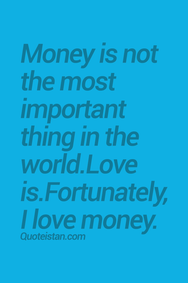 Money Is Not The Most Important Thing In The World Love Is Fortunately I Love Money Quote Money Quotes My Love Funny Quotes