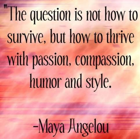 The question is not how to survive, but how to thrive with passion, compassion, humor and style.