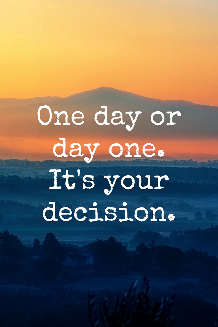 """One day or day one. It's your decision."