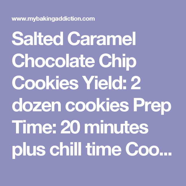 Salted Caramel Chocolate Chip Cookies  Yield: 2 dozen cookies  Prep Time: 20 minutes plus chill time  Cook Time: 18 minutes   Print Recipe Ingredients:  2 cups minus 2 tablespoons (8 1/2 ounces) cake flour 1 2/3 cups (8 1/2 ounces) bread flour 1 1/4 teaspoons baking soda 1 1/2 teaspoons baking powder 1 1/2 teaspoons coarse salt 2 1/2 sticks (1 1/4 cups) unsalted butter (I used Challenge Butter) 1 1/4 cups (10 ounces) light brown sugar 1 cup plus 2 tablespoons (8 ounces) granulated sugar 2…
