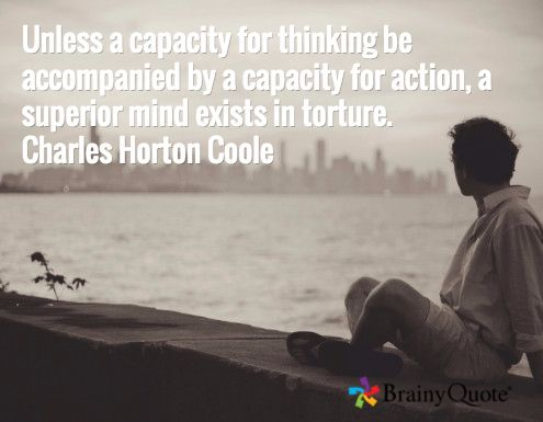 Unless a capacity for thinking be accompanied by a capacity for action, a superior mind exists in torture. Charles Horton Coole